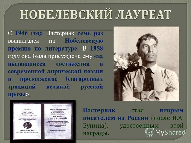 Пастернак стал вторым писателем из России ( после И. А. Бунина ), удостоенным этой награды. С 1946 года Пастернак семь раз выдвигался на Нобелевскую премию по литературе. В 1958 году она была присуждена ему «за выдающиеся достижения в современной лир