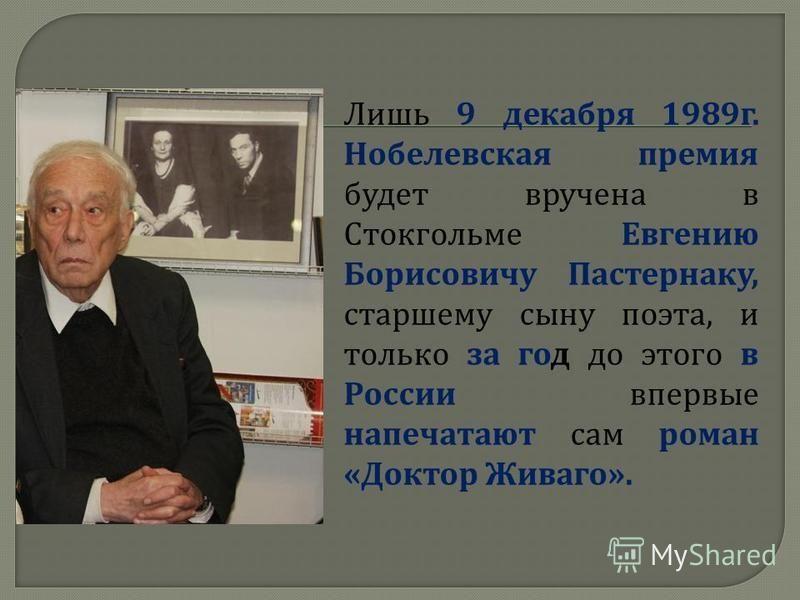 Лишь 9 декабря 1989 г. Нобелевская премия будет вручена в Стокгольме Евгению Борисовичу Пастернаку, старшему сыну поэта, и только за год до этого в России впервые напечатают сам роман « Доктор Живаго ».