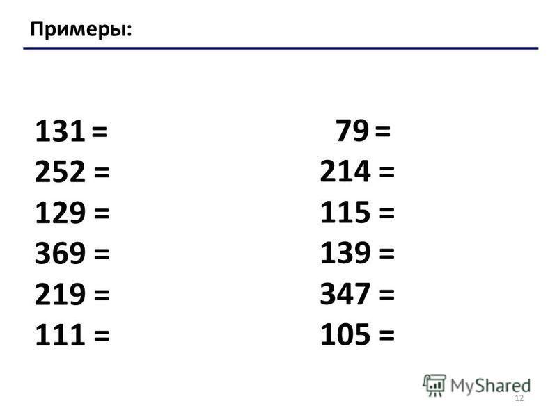 12 Примеры: 131 = 252 = 129 = 369 = 219 = 111 = 79 = 214 = 115 = 139 = 347 = 105 =