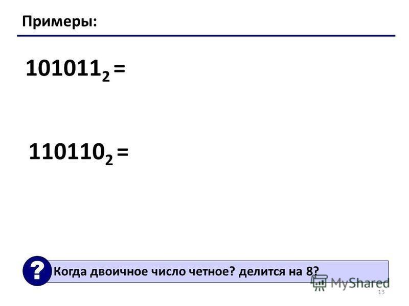 13 Примеры: 101011 2 = 110110 2 = Когда двоичное число четное? делится на 8? ?