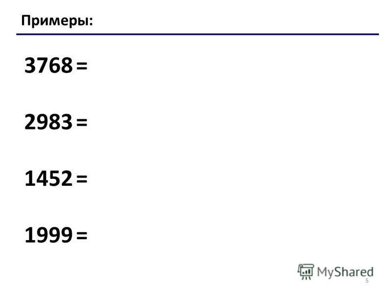 5 Примеры: 3768 = 2983 = 1452 = 1999 =