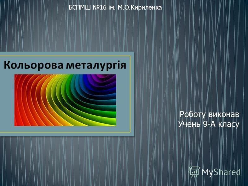 БСПМШ 16 ім. М.О.Кириленка Роботу виконав Учень 9-А класу