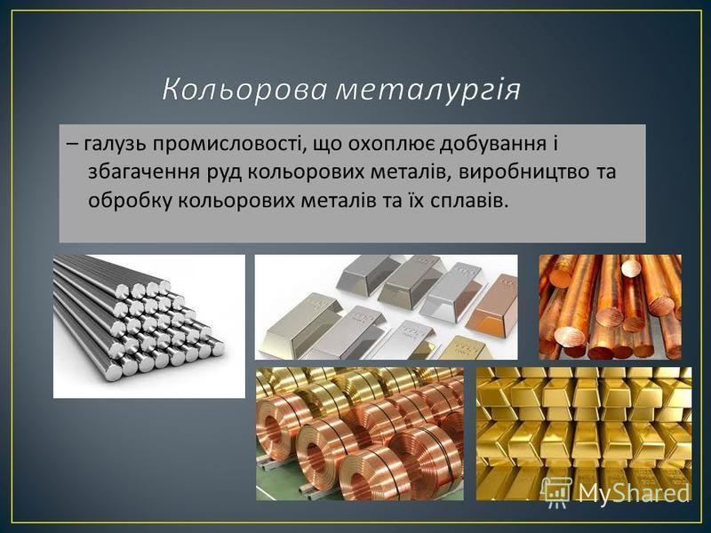 – галузь промисловості, що охоплює добування і збагачення руд кольорових металів, виробництво та обробку кольорових металів та їх сплавів.
