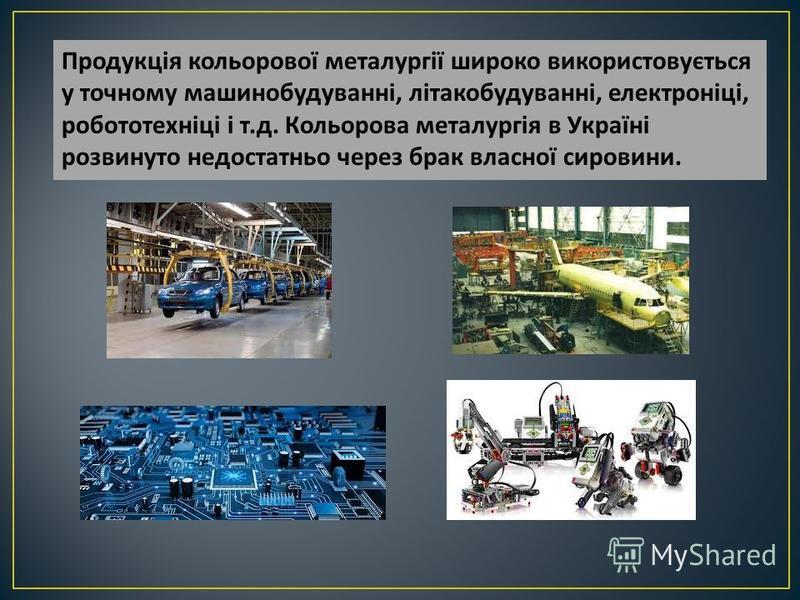 Продукція кольорової металургії широко використовується у точному машинобудуванні, літакобудуванні, електроніці, робототехніці і т. д. Кольорова металургія в Україні розвинуто недостатньо через брак власної сировини.
