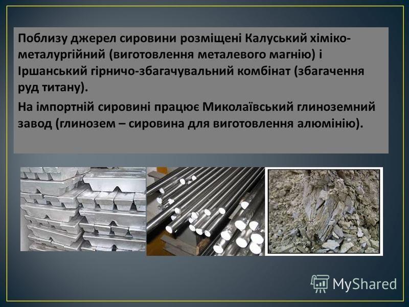 Поблизу джерел сировини розміщені Калуський хіміко - металургійний ( виготовлення металевого магнію ) і Іршанський гірничо - збагачувальний комбінат ( збагачення руд титану ). На імпортній сировині працює Миколаївський глиноземний завод ( глинозем –