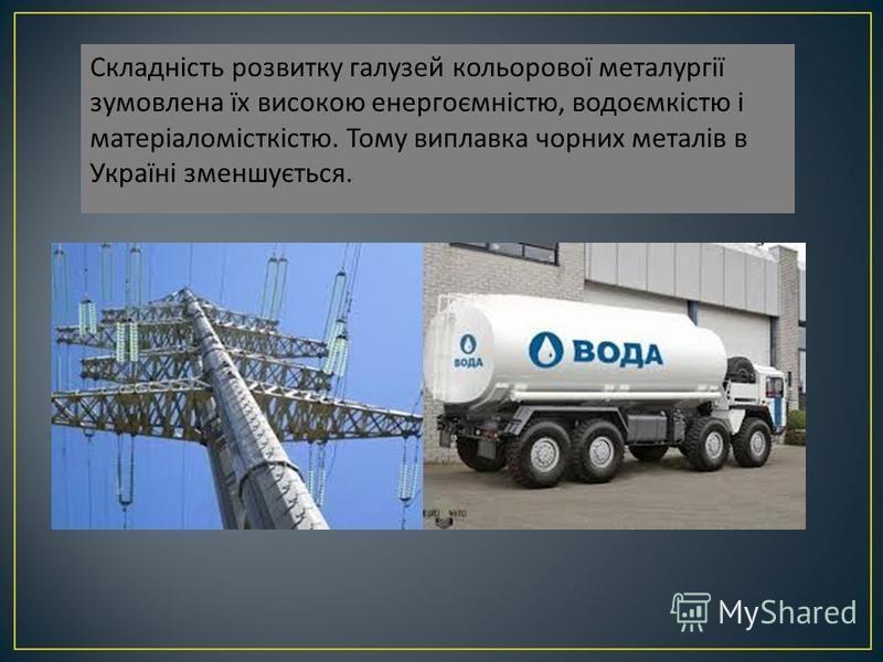 Складність розвитку галузей кольорової металургії зумовлена їх високою енергоємністю, водоємкістю і матеріаломісткістю. Тому виплавка чорних металів в Україні зменшується.