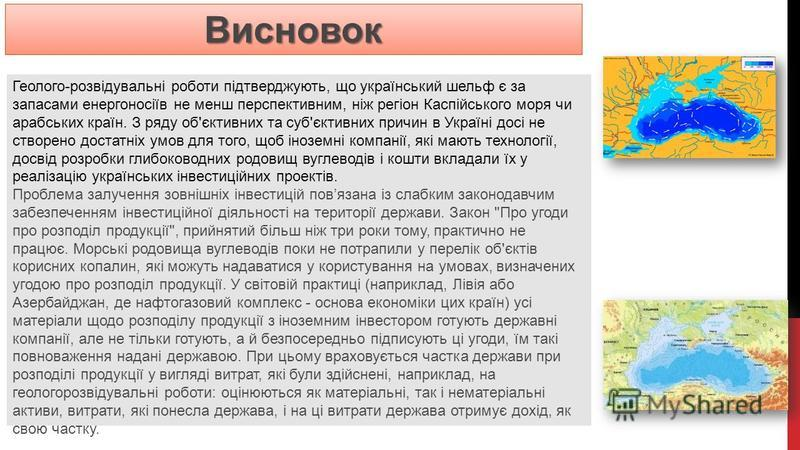 Геолого-розвідувальні роботи підтверджують, що український шельф є за запасами енергоносіїв не менш перспективним, ніж регіон Каспійського моря чи арабських країн. З ряду об'єктивних та суб'єктивних причин в Україні досі не створено достатніх умов дл