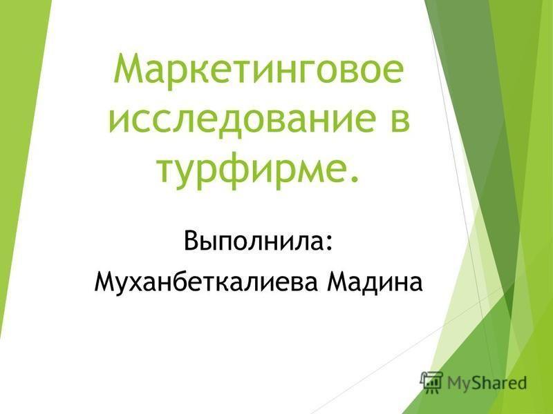 Маркетинговое исследование в турфирме. Выполнила: Муханбеткалиева Мадина