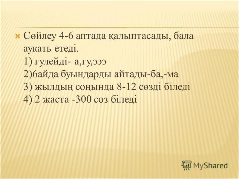 Сөйлеу 4-6 аптада қалыптасады, бала аукать етеді. 1) гулейді- а,гу,эээ 2)6 айда бутттындарды сссайтады-ба,-ма 3) жилдың соңтттында 8-12 сөзді біледі 4) 2 заста -300 сөз біледі