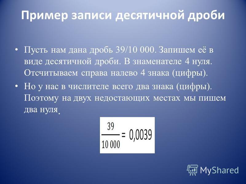 Пример записи десятичной дроби Пусть нам дана дробь 39/10 000. Запишем её в виде десятичной дроби. В знаменателе 4 нуля. Отсчитываем справа налево 4 знака (цифры). Но у нас в числителе всего два знака (цифры). Поэтому на двух недостающих местах мы пи