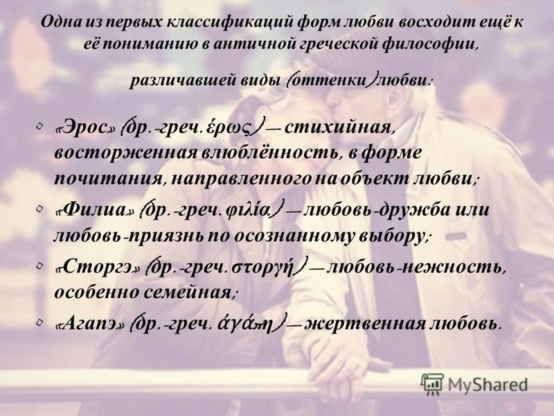 Одна из первых классификаций форм любви восходит ещё к её пониманию в античной греческой философии, различавшей виды ( оттенки ) любви : « Эрос » ( др.- греч. έρως ) стихийная, восторженная влюблённость, в форме почитания, направленного на объект люб