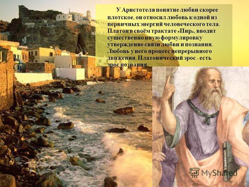У Аристотеля понятие любви скорее плотское, он относил любовь к одной из первичных энергий человеческого тела. Платон в своём трактате « Пир », вводит существенно иную формулировку утверждение связи любви и познания. Любовь у него процесс непрерывног