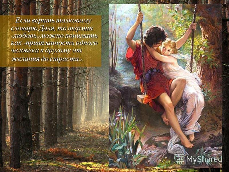 Если верить толковому словарю Даля, то термин « любовь » можно понимать как « привязанность одного человека к другому от желания до страсти ». Если верить толковому словарю Даля, то термин « любовь » можно понимать как « привязанность одного человека