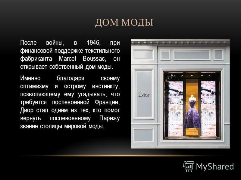 ДОМ МОДЫ После войны, в 1946, при финансовой поддержке текстильного фабриканта Marcel Boussac, он открывает собственный дом моды. Именно благодаря своему оптимизму и острому инстинкту, позволяющему ему угадывать, что требуется послевоенной Франции, Д