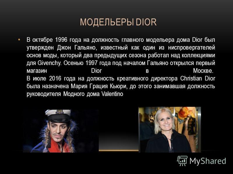 МОДЕЛЬЕРЫ DIOR В октябре 1996 года на должность главного модельера дома Dior был утвержден Джон Гальяно, известный как один из ниспровергателей основ моды, который два предыдущих сезона работал над коллекциями для Givenchy. Осенью 1997 года под начал