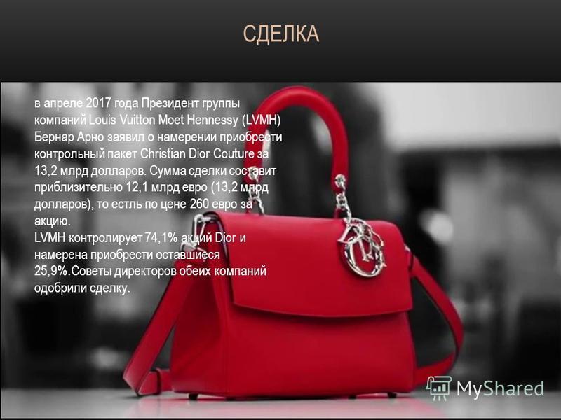 в апреле 2017 года Президент группы компаний Louis Vuitton Moet Hennessy (LVMH) Бернар Арно заявил о намерении приобрести контрольный пакет Christian Dior Couture за 13,2 млрд долларов. Сумма сделки составит приблизительно 12,1 млрд евро (13,2 млрд д