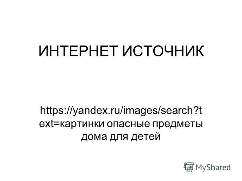 ИНТЕРНЕТ ИСТОЧНИК https://yandex.ru/images/search?t ext=картинки опасные предметы дома для детей