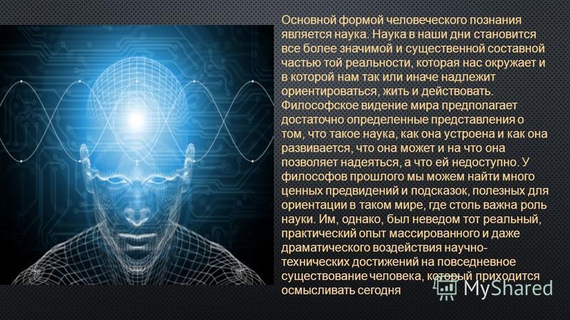 Основной формой человеческого познания является наука. Наука в наши дни становится все более значимой и существенной составной частью той реальности, которая нас окружает и в которой нам так или иначе надлежит ориентироваться, жить и действовать. Фи