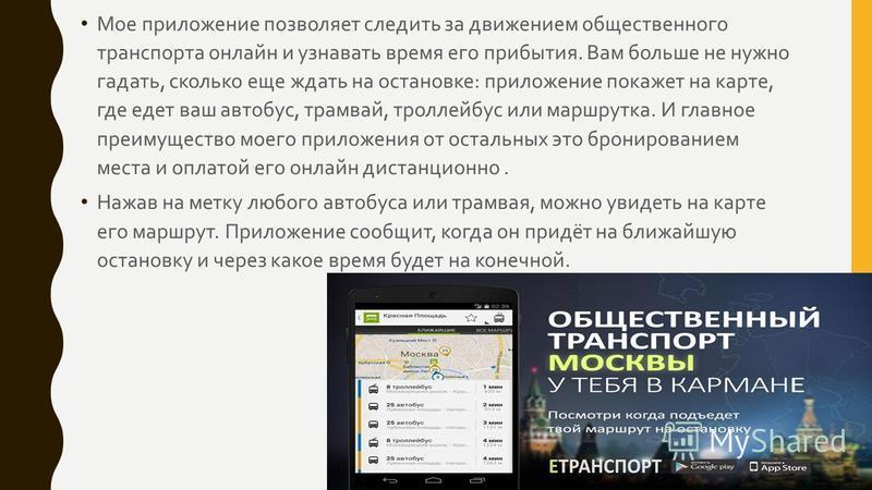 Мое приложение позволяет следить за движением общественного транспорта онлайн и узнавать время его прибытия. Вам больше не нужно гадать, сколько еще ждать на остановке : приложение покажет на карте, где едет ваш автобус, трамвай, троллейбус или маршр