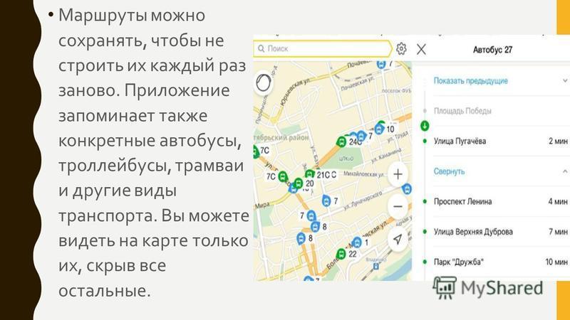 Маршруты можно сохранять, чтобы не строить их каждый раз заново. Приложение запоминает также конкретные автобусы, троллейбусы, трамваи и другие виды транспорта. Вы можете видеть на карте только их, скрыв все остальные.