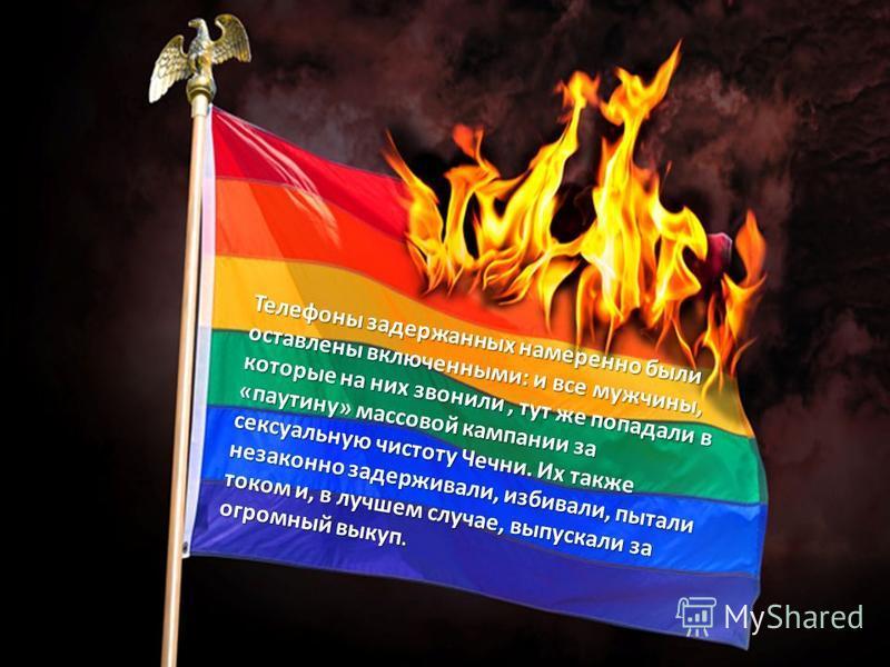 Телефоны задержанных намеренно были оставлены включенными: и все мужчины, которые на них звонили, тут же попадали в «паутину» массовой кампании за сексуальную чистоту Чечни. Их также незаконно задерживали, избивали, пытали током и, в лучшем случае, в