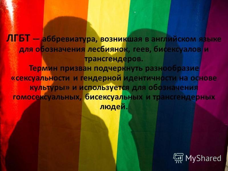 ЛГБТ аббревиатура, возникшая в английском языке для обозначения лесбиянок, геев, бисексуалов и трансгендеров. Термин призван подчеркнуть разнообразие «сексуальности и гендерной идентичности на основе культуры» и используется для обозначения гомосексу