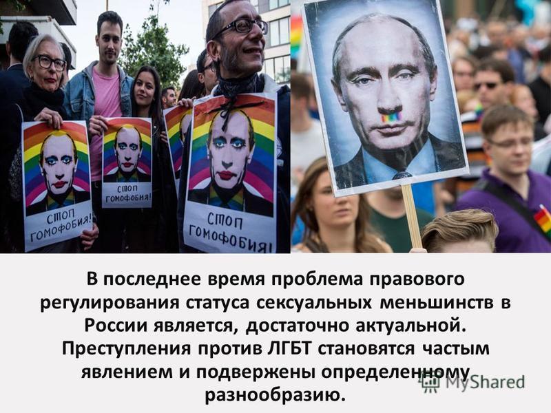 В последнее время проблема правового регулирования статуса сексуальных меньшинств в России является, достаточно актуальной. Преступления против ЛГБТ становятся частым явлением и подвержены определенному разнообразию.