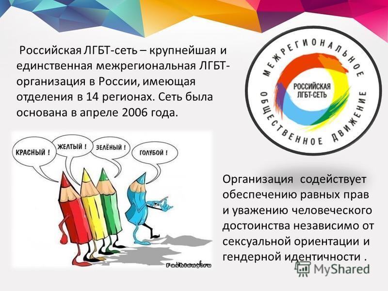 Российская ЛГБТ-сеть – крупнейшая и единственная межрегиональная ЛГБТ- организация в России, имеющая отделения в 14 регионах. Сеть была основана в апреле 2006 года. Организация содействует обеспечению равных прав и уважению человеческого достоинства