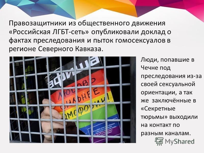 Правозащитники из общественного движения «Российская ЛГБТ-сеть» опубликовали доклад о фактах преследования и пыток гомосексуалов в регионе Северного Кавказа. Люди, попавшие в Чечне под преследования из-за своей сексуальной ориентации, а так же заключ