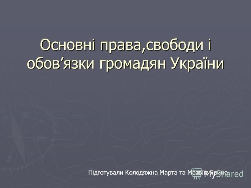 Основні права,свободи і обовязки громадян України Підготували Колодяжна Марта та Матвіїв Ярина