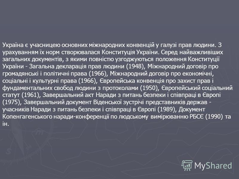 Україна є учасницею основних міжнародних конвенцій у галузі прав людини. З урахуванням їх норм створювалася Конституція України. Серед найважливіших загальних документів, з якими повністю узгоджуються положення Конституції України - Загальна декларац