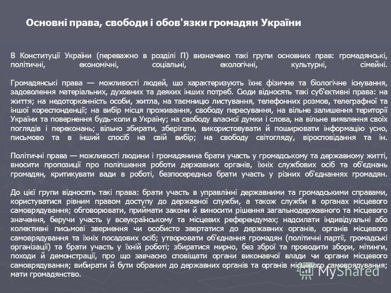 В Конституції України (переважно в розділі П) визначено такі групи основних прав: громадянські, політичні, економічні, соціальні, екологічні, культурні, сімейні. Громадянські права можливості людей, що характеризують їхнє фізичне та біологічне існува