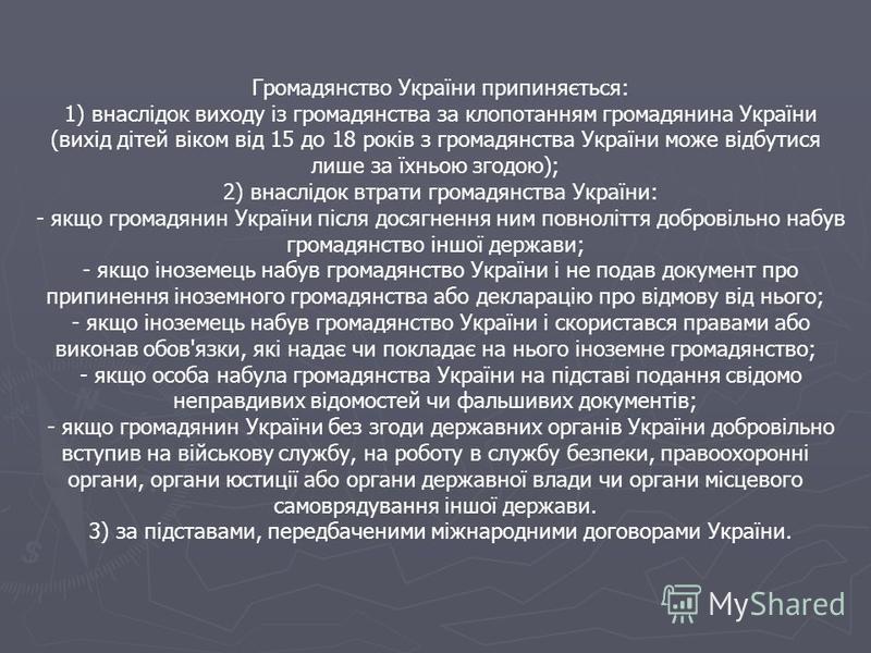 Громадянство України припиняється: 1) внаслідок виходу із громадянства за клопотанням громадянина України (вихід дітей віком від 15 до 18 років з громадянства України може відбутися лише за їхньою згодою); 2) внаслідок втрати громадянства України: -