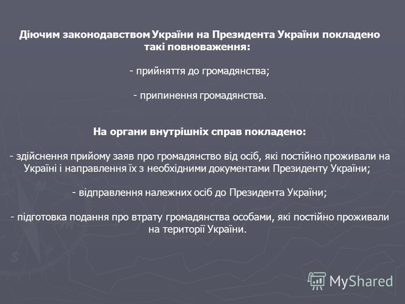 Діючим законодавством України на Президента України покладено такі повноваження: - прийняття до громадянства; - припинення громадянства. На органи внутрішніх справ покладено: - здійснення прийому заяв про громадянство від осіб, які постійно проживали