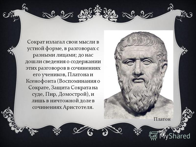 Сократ излагал свои мысли в устной форме, в разговорах с разными лицами ; до нас дошли сведения о содержании этих разговоров в сочинениях его учеников, Платона и Ксенофонта ( Воспоминания о Сократе, Защита Сократа на суде, Пир, Домострой ), и лишь в