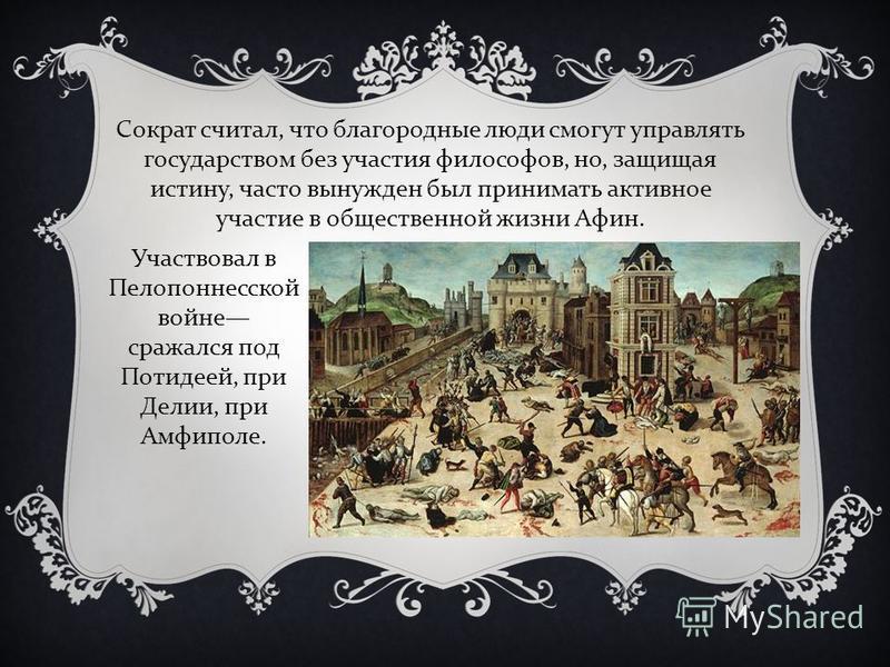 Сократ считал, что благородные люди смогут управлять государством без участия философов, но, защищая истину, часто вынужден был принимать активное участие в общественной жизни Афин. Участвовал в Пелопоннесской войне сражался под Потидеей, при Делии,