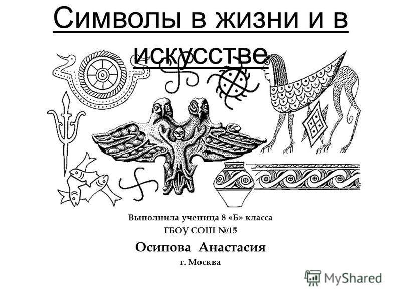 Символы в жизни и в искусстве Выполнила ученица 8 «Б» класса ГБОУ СОШ 15 Осипова Анастасия г. Москва