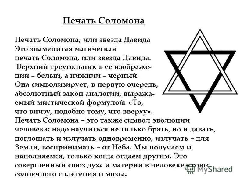 Печать Соломона, или звезда Давида Это знаменитая магическая печать Соломона, или звезда Давида. Верхний треугольник в ее изображении – белый, а нижний – черный. Она символизирует, в первую очередь, абсолютный закон аналогии, виража- емый мистической