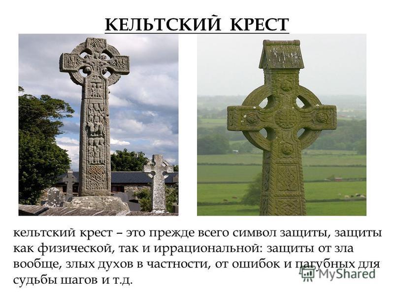 КЕЛЬТСКИЙ КРЕСТ кельтский крест – это прежде всего символ защиты, защиты как физической, так и иррациональной: защиты от зла вообще, злых духов в частности, от ошибок и пагубных для судьбы шагов и т.д.
