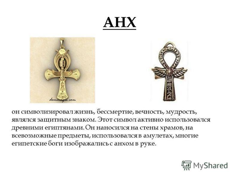 АНХ он символизировал жизнь, бессмертие, вечность, мудрость, являлся защитным знаком. Этот символ активно использовался древними египтянами. Он наносился на стены храмов, на всевозможные предметы, использовался в амулетах, многие египетские боги изоб