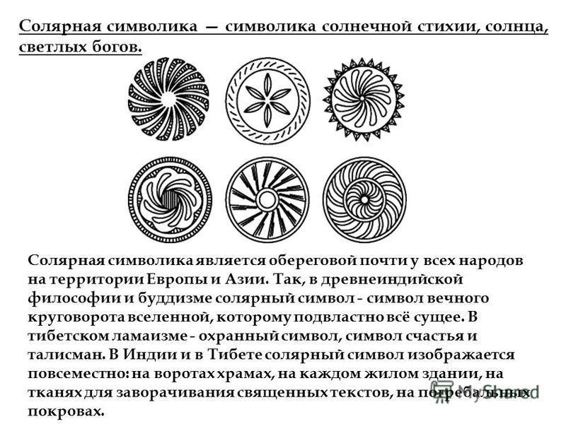 Солярная символика символика солнечной стихии, солнца, светлых богов. Солярная символика является береговой почти у всех народов на территории Европы и Азии. Так, в древнеиндийской философии и буддизме солярный символ - символ вечного круговорота все