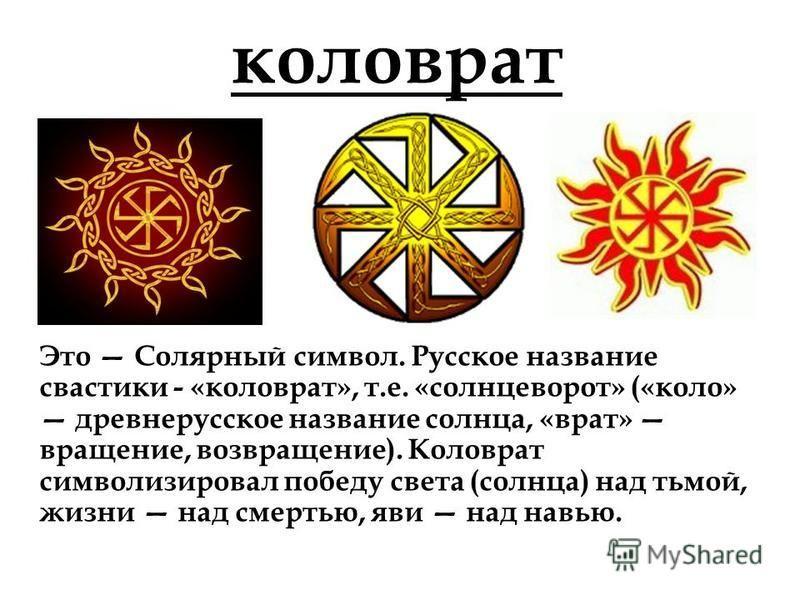 коловрат Это Солярный символ. Русское название свастики - «коловрат», т.е. «солнцеворот» («коло» древнерусское название солнца, «врат» вращение, возвращение). Коловрат символизировал победу света (солнца) над тьмой, жизни над смертью, яви над навью.