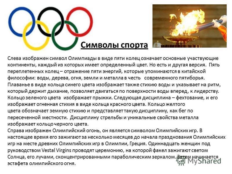 Символы спорта Слева изображен символ Олимпиады в виде пяти колец означает основные участвующие континенты, каждый из которых имеет определенный цвет. Но есть и другая версия. Пять переплетенных колец – отражение пяти энергий, которые упоминаются в к
