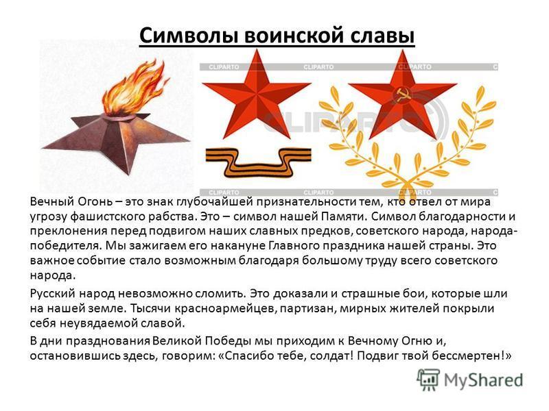 Символы воинской славы Вечный Огонь – это знак глубочайшей признательности тем, кто отвел от мира угрозу фашистского рабства. Это – символ нашей Памяти. Символ благодарности и преклонения перед подвигом наших славных предков, советского народа, народ