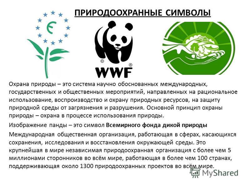 ПРИРОДООХРАННЫЕ СИМВОЛЫ Охрана природы – это система научно обоснованных международных, государственных и общественных мероприятий, направленных на рациональное использование, воспроизводство и охрану природных ресурсов, на защиту природной среды от