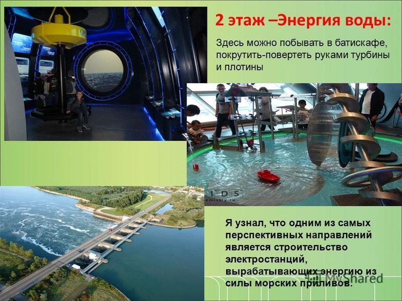 2 этаж –Энергия воды: Я узнал, что одним из самых перспективных направлений является строительство электростанций, вырабатывающих энергию из силы морских приливов. Здесь можно побывать в батискафе, покрутить-повертеть руками турбины и плотины