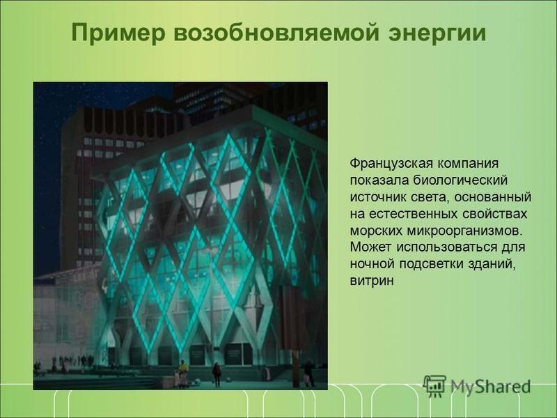 Пример возобновляемой энергии Французская компания показала биологический источник света, основанный на естественных свойствах морских микроорганизмов. Может использоваться для ночной подсветки зданий, витрин