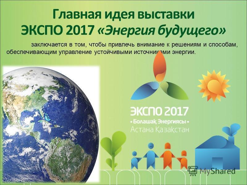 Главная идея выставки ЭКСПО 2017 «Энергия будущего» заключается в том, чтобы привлечь внимание к решениям и способам, обеспечивающим управление устойчивыми источниками энергии.