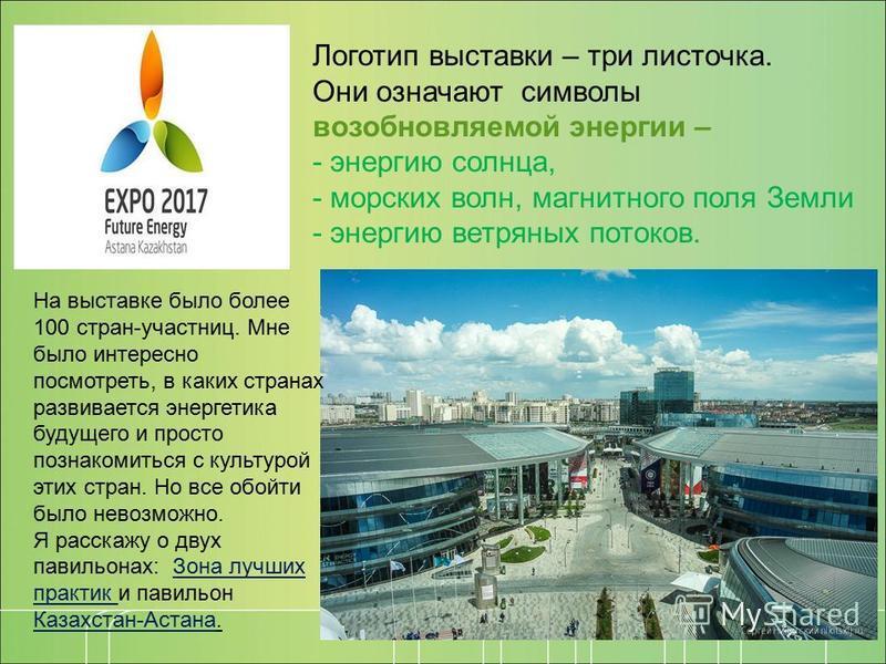 Логотип выставки – три листочка. Они означают символы возобновляемой энергии – - энергию солнца, - морских волн, магнитного поля Земли - энергию ветряных потоков. На выставке было более 100 стран-участниц. Мне было интересно посмотреть, в каких стран