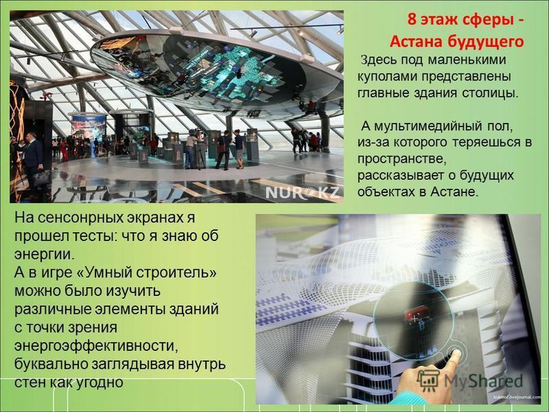 8 этаж сферы - Астана будущего З десь под маленькими куполами представлены главные здания столицы. А мультимедийный пол, из-за которого теряешься в пространстве, рассказывает о будущих объектах в Астане. На сенсорных экранах я прошел тесты: что я зна